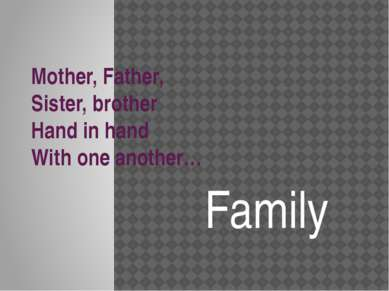 Mother, Father, Sister, brother Hand in hand With one another… Family