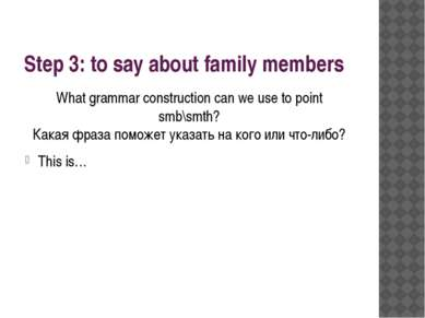 Step 3: to say about family members What grammar construction can we use to p...