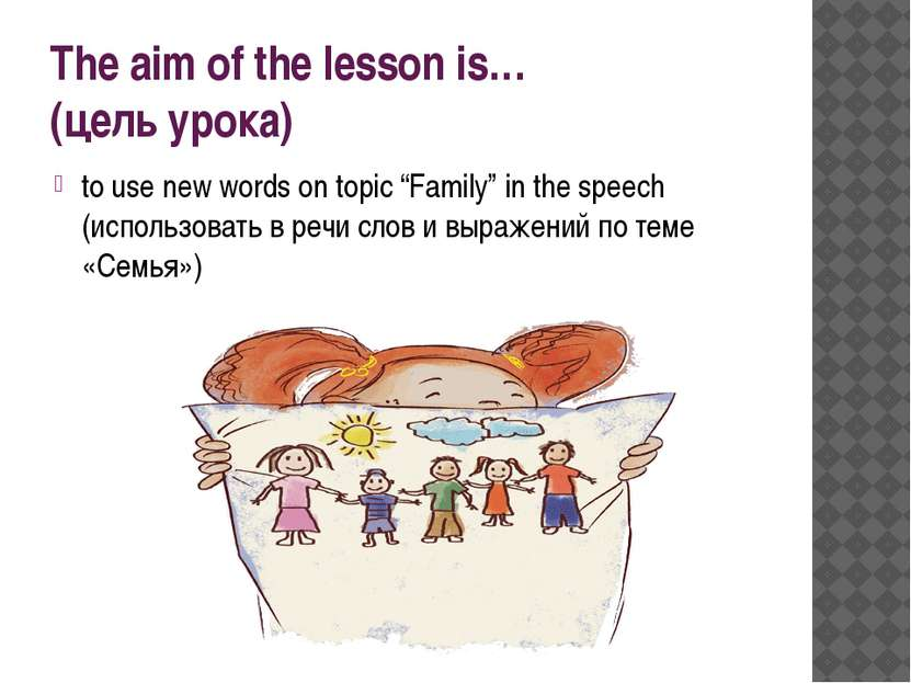 "The aim of the lesson is… (цель урока) to use new words on topic ""Family"" in ..."