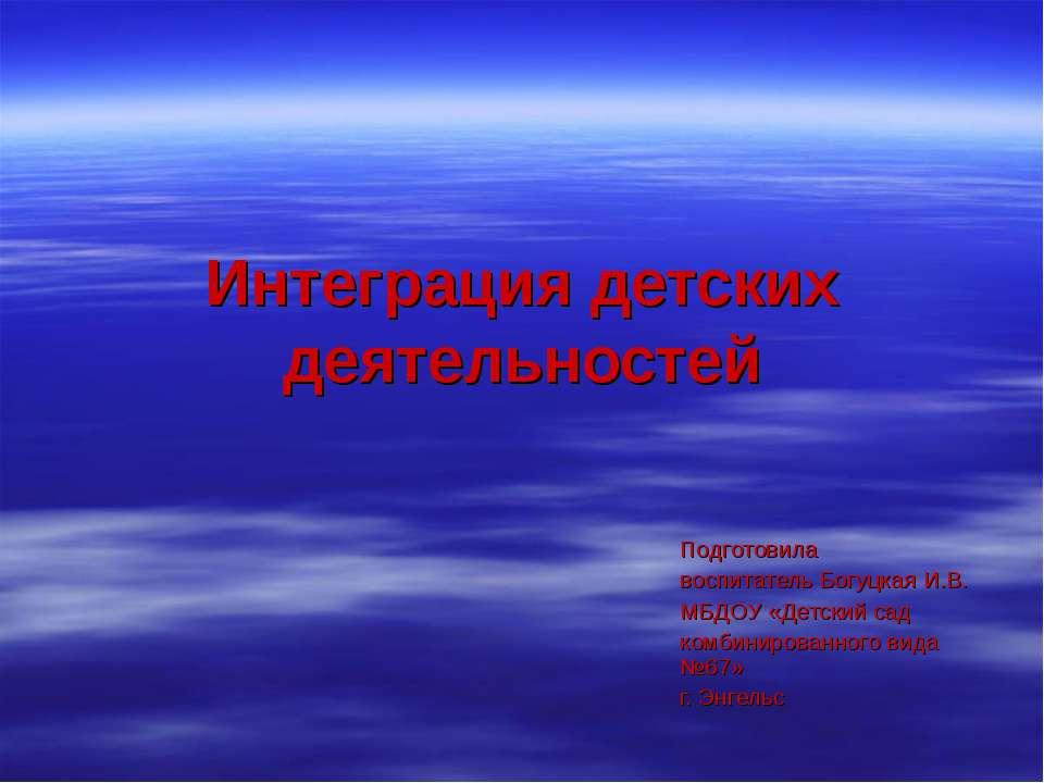Интеграция детских деятельностей Подготовила воспитатель Богуцкая И.В. МБДОУ ...