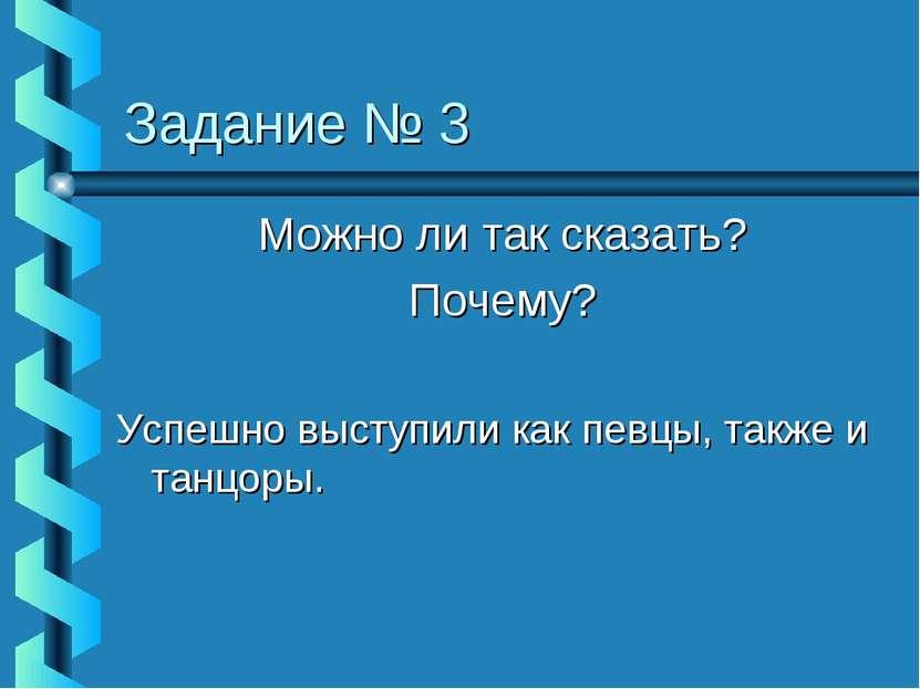 Задание № 3 Можно ли так сказать? Почему? Успешно выступили как певцы, также ...