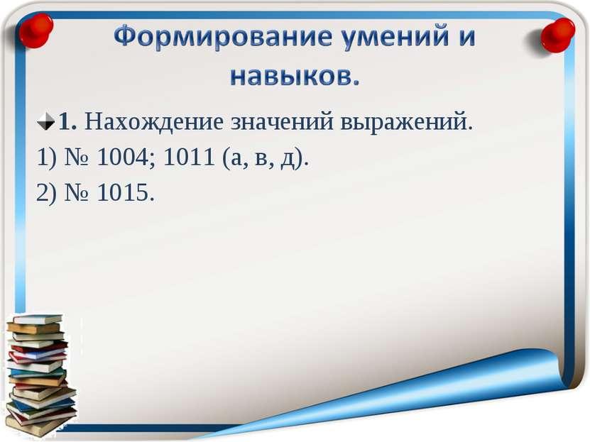 1. Нахождение значений выражений. 1) № 1004; 1011 (а, в, д). 2) № 1015.