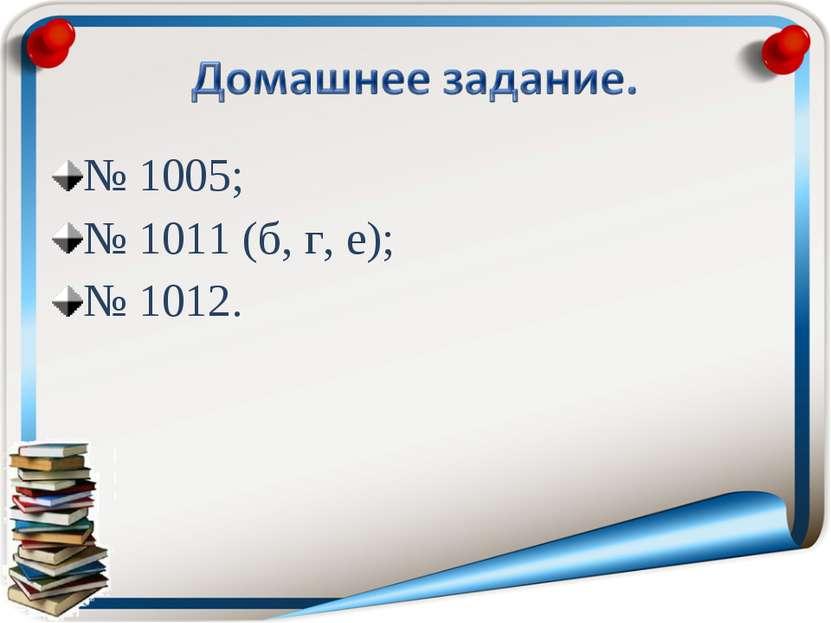 № 1005; № 1011 (б, г, е); № 1012.