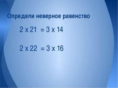 2 х 21 = 3 х 14 2 х 22 = 3 х 16 Определи неверное равенство