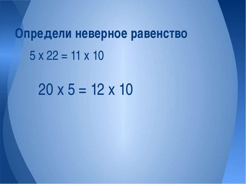 5 х 22 = 11 х 10 Определи неверное равенство 20 х 5 = 12 х 10