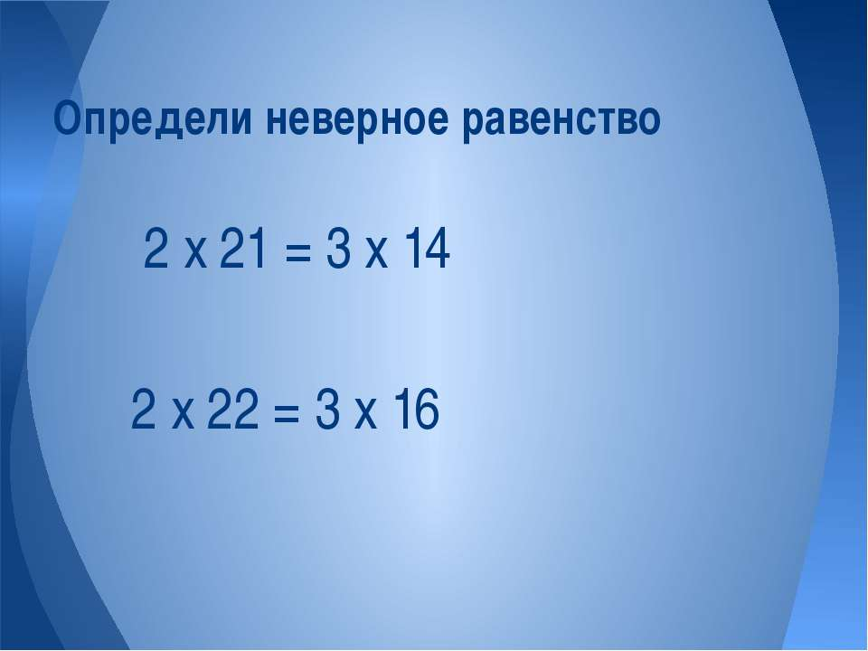 2 х 22 = 3 х 16 Определи неверное равенство 2 х 21 = 3 х 14
