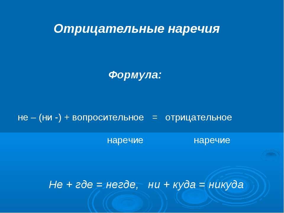 Отрицательные наречия Формула: не – (ни -) + вопросительное = отрицательное н...