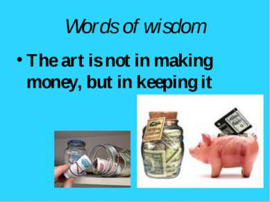 Words of wisdom The art is not in making money, but in keeping it