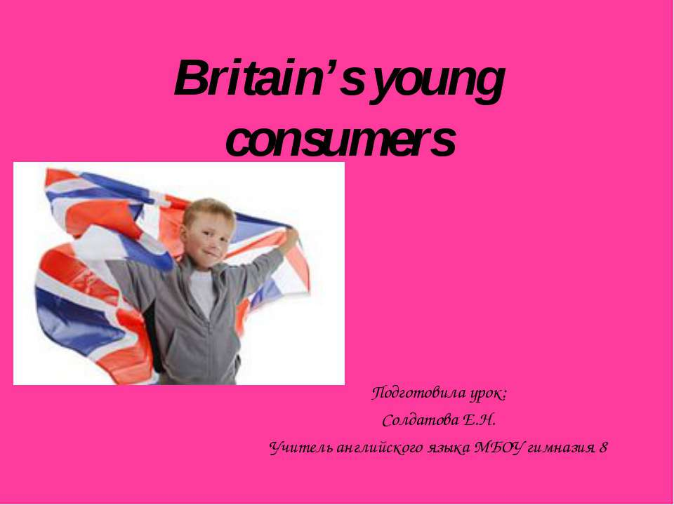 Britain's young consumers Подготовила урок: Солдатова Е.Н. Учитель английског...