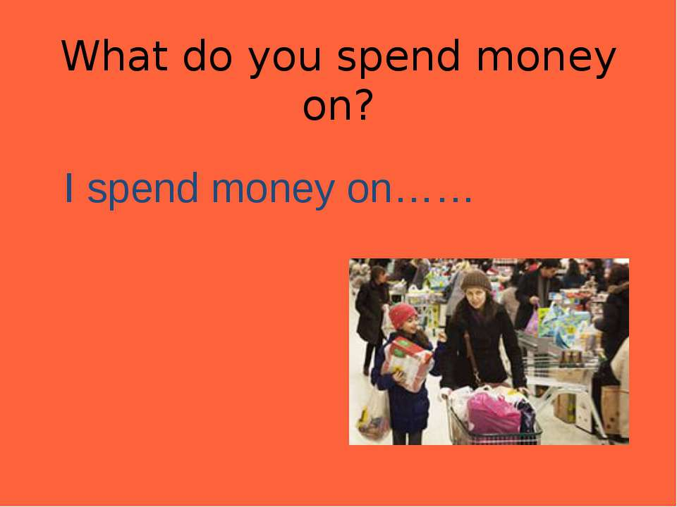 What do you spend money on? I spend money on……