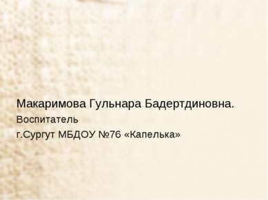 Макаримова Гульнара Бадертдиновна. Воспитатель г.Сургут МБДОУ №76 «Капелька»