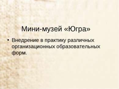 Мини-музей «Югра» Внедрение в практику различных организационных образователь...