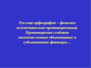 Русская орфография – феномен исключительно противоречивый. Противоречия созда...