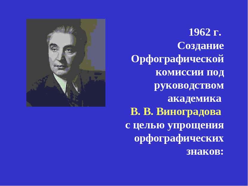 1962 г. Создание Орфографической комиссии под руководством академика В. В. Ви...