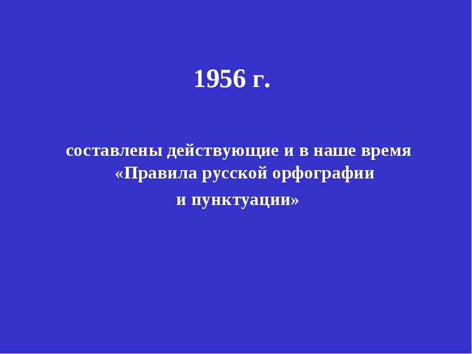 1956 г. составлены действующие и в наше время «Правила русской орфографии и п...