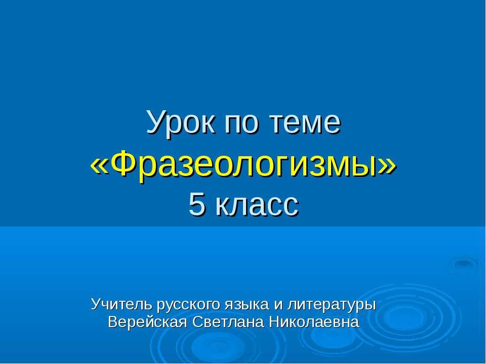 Урок по теме «Фразеологизмы» 5 класс Учитель русского языка и литературы Вере...