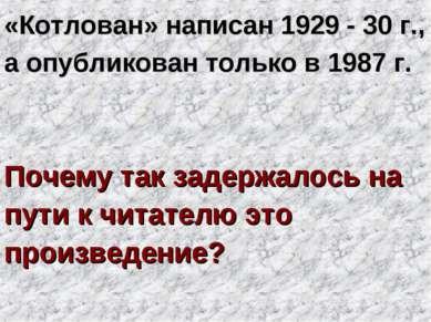 «Котлован» написан 1929 - 30 г., а опубликован только в 1987 г. Почему так за...