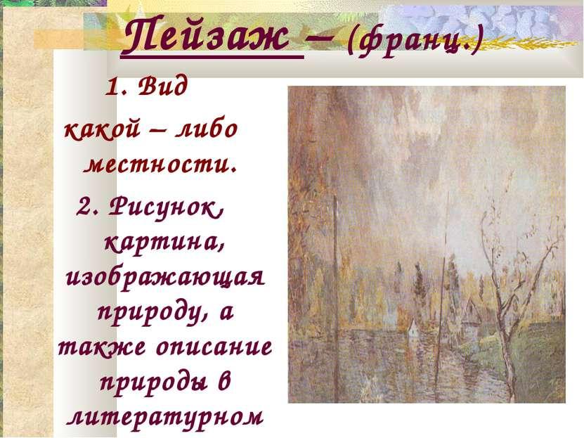 Пейзаж – (франц.) 1. Вид какой – либо местности. 2. Рисунок, картина, изображ...
