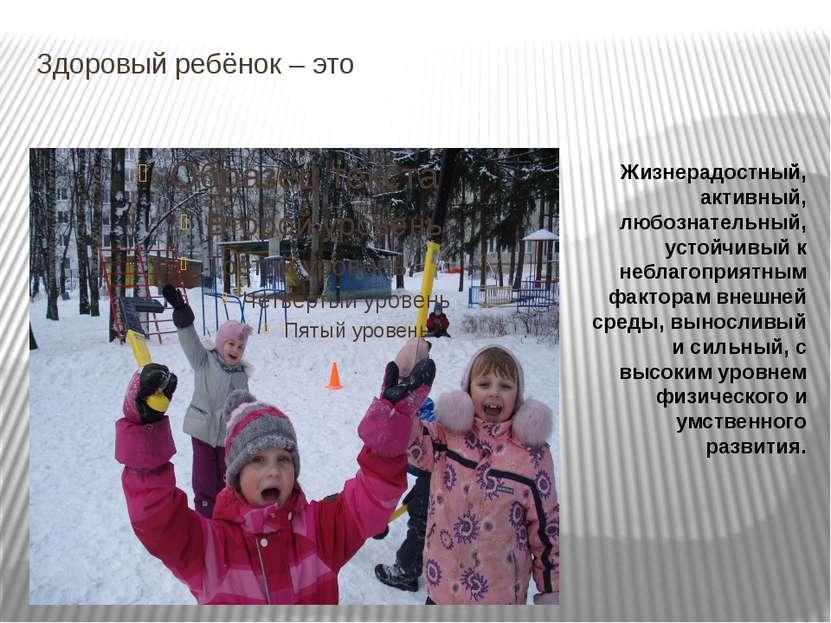 Здоровый ребёнок – это Жизнерадостный, активный, любознательный, устойчивый к...