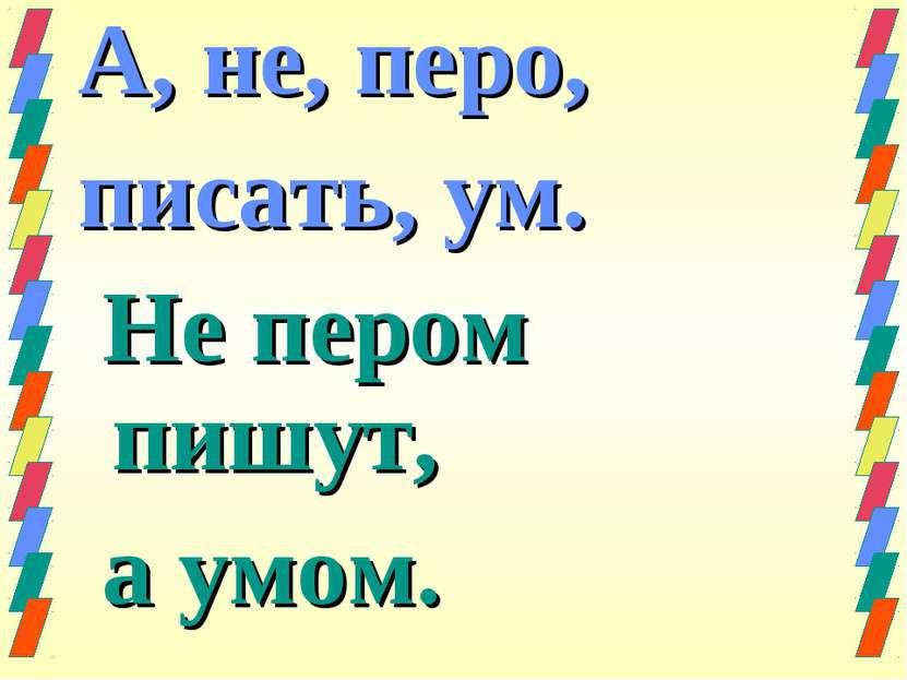 А, не, перо, писать, ум. Не пером пишут, а умом.