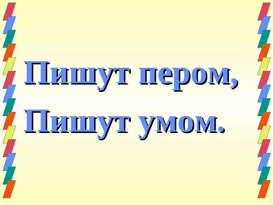 Пишут пером, Пишут умом.