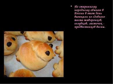 По старинному народному обычаю в России в этот день выпекали из сдобного тест...