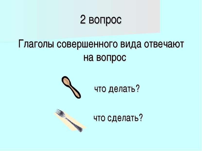 2 вопрос Глаголы совершенного вида отвечают на вопрос что делать? что сделать?