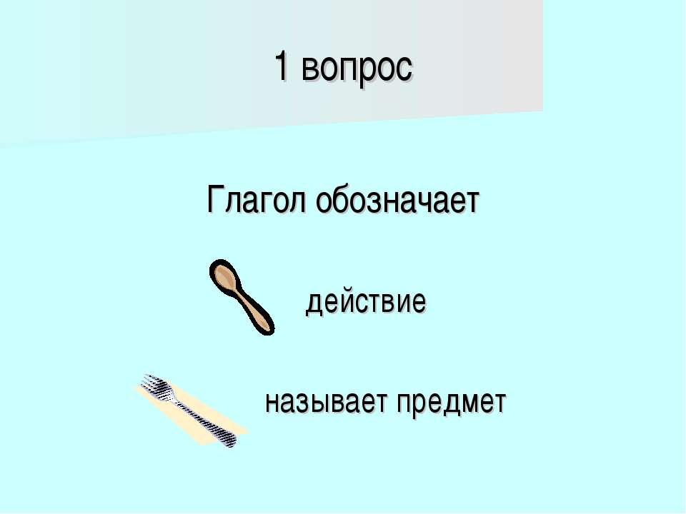 1 вопрос Глагол обозначает действие называет предмет