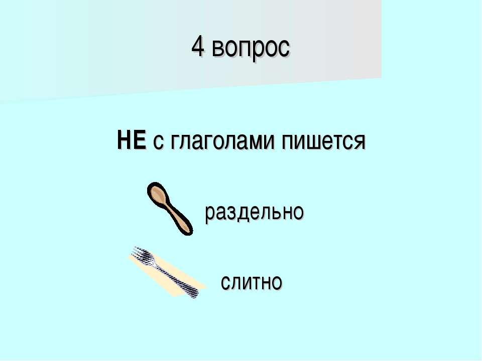 4 вопрос НЕ с глаголами пишется раздельно слитно