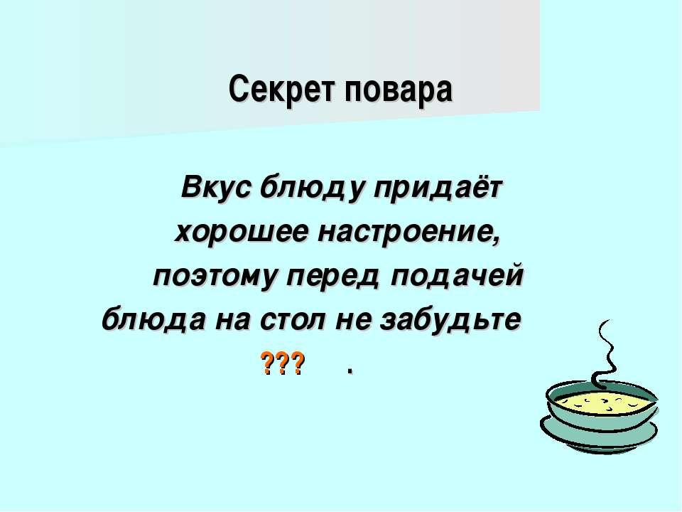Секрет повара Вкус блюду придаёт хорошее настроение, поэтому перед подачей бл...
