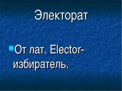 Электорат От лат. Elector- избиратель.