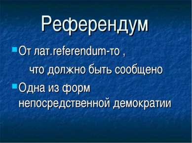 Референдум От лат.referendum-то , что должно быть сообщено Одна из форм непос...