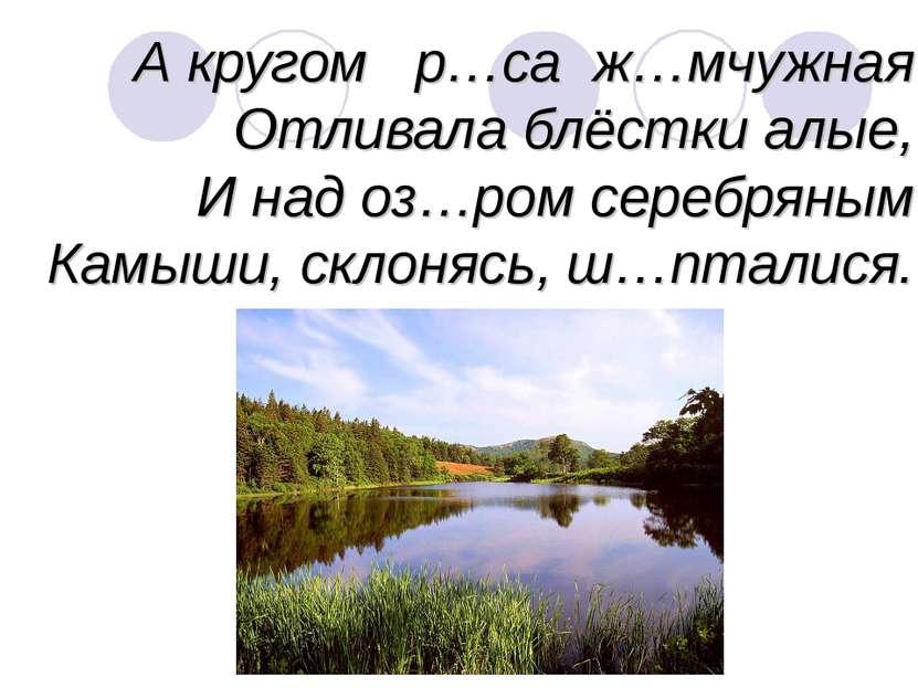 А кругом р…са ж…мчужная Отливала блёстки алые, И над оз…ром серебряным Камыши...