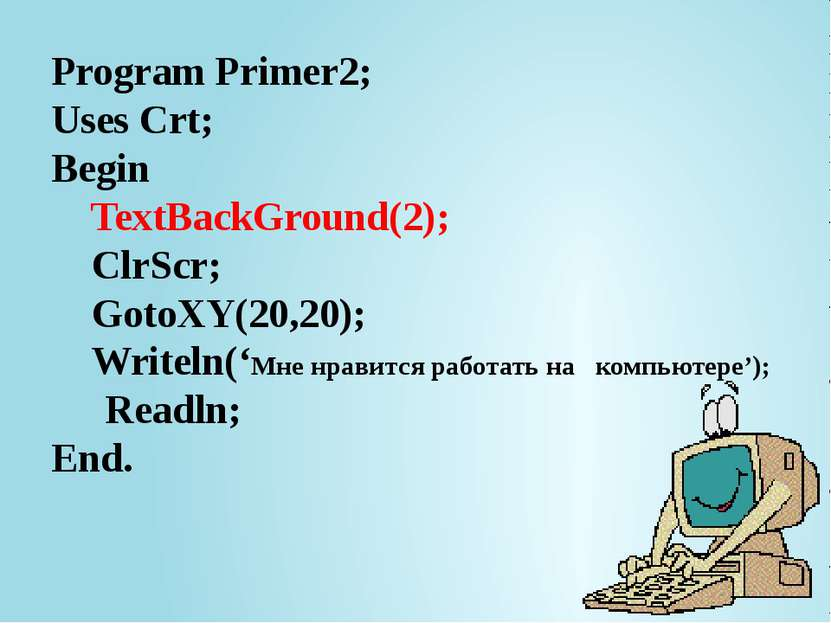 Program Primer2; Uses Crt; Begin TextBackGround(2); ClrScr; GotoXY(20,20); Wr...