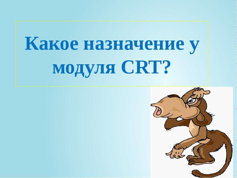 Какое назначение у модуля CRT?