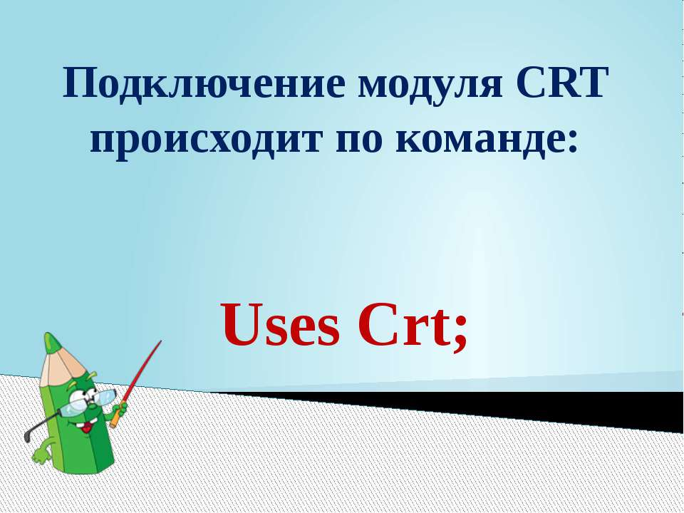 Подключение модуля CRT происходит по команде: Uses Crt;