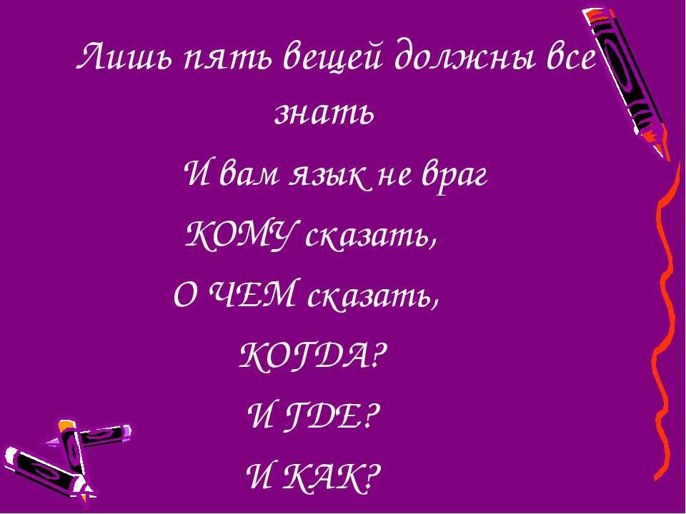 Лишь пять вещей должны все знать И вам язык не враг КОМУ сказать, О ЧЕМ сказа...