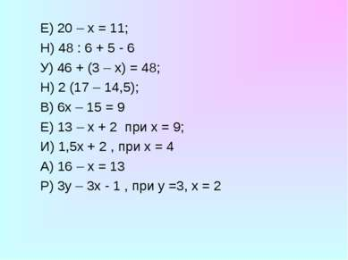 Е) 20 – х = 11; Н) 48 : 6 + 5 - 6 У) 46 + (3 – х) = 48; Н) 2 (17 – 14,5); В) ...