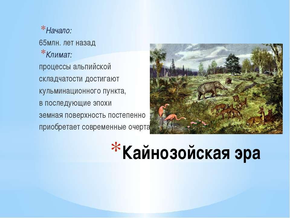Кайнозойская эра Начало: 65млн. лет назад Климат: процессы альпийской складча...