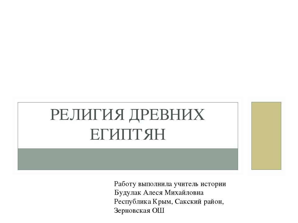 РЕЛИГИЯ ДРЕВНИХ ЕГИПТЯН Работу выполнила учитель истории Будулак Алеся Михайл...