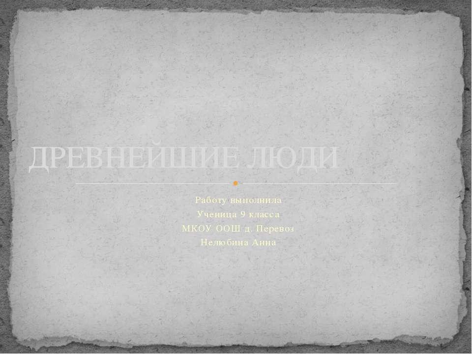 Работу выполнила Ученица 9 класса МКОУ ООШ д. Перевоз Нелюбина Анна ДРЕВНЕЙШИ...