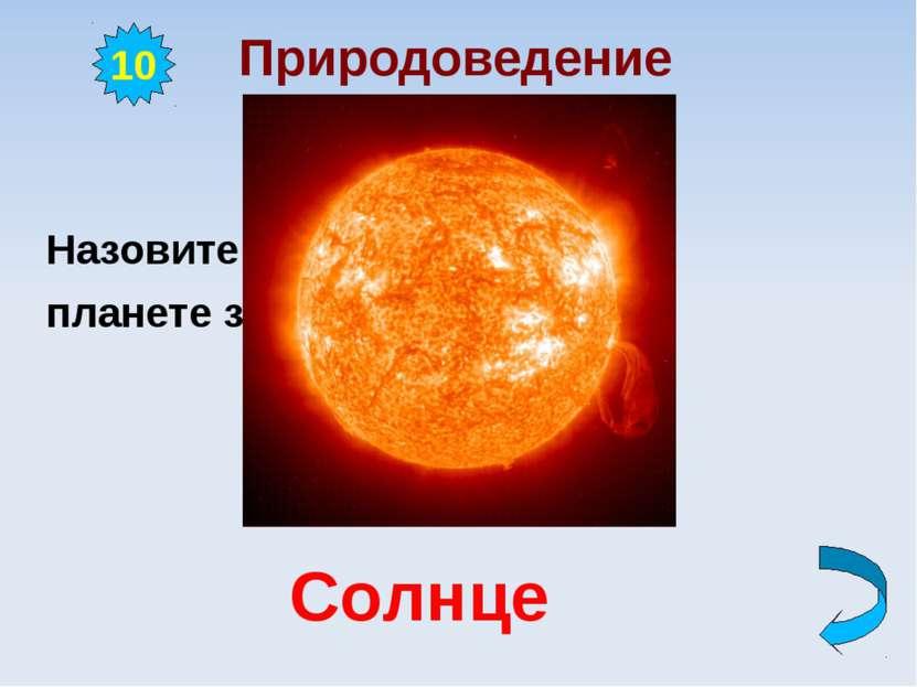 Природоведение Назовите ближайшую к нашей планете звезду. 10 Солнце
