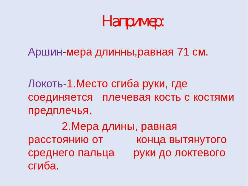 Например: Аршин-мера длинны,равная 71 см. Локоть-1.Место сгиба руки, где соед...
