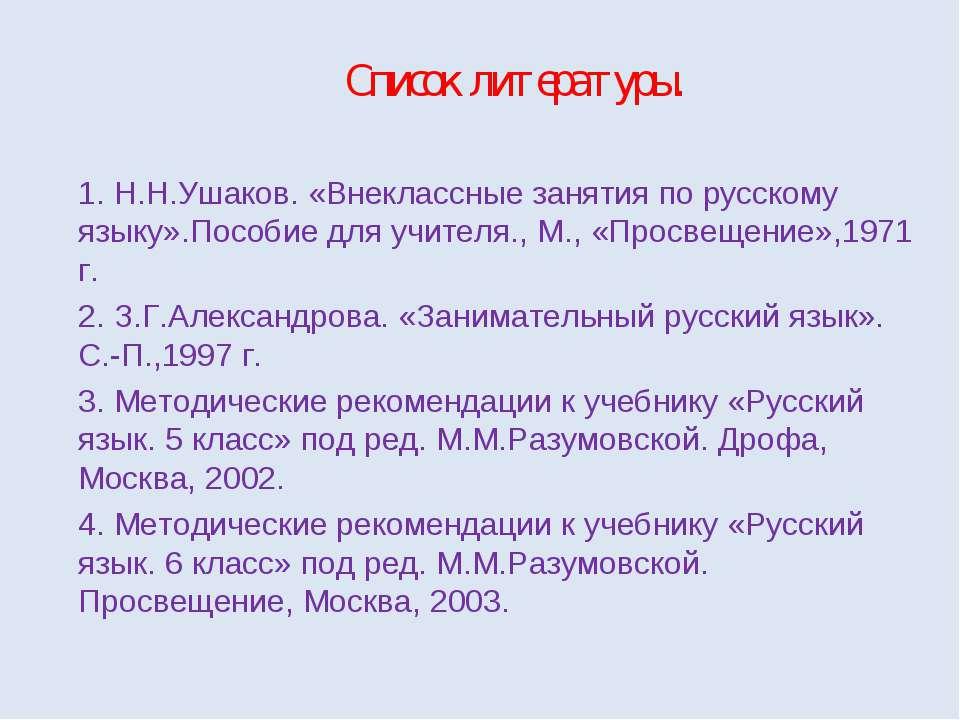 Список литературы. 1. Н.Н.Ушаков. «Внеклассные занятия по русскому языку».Пос...