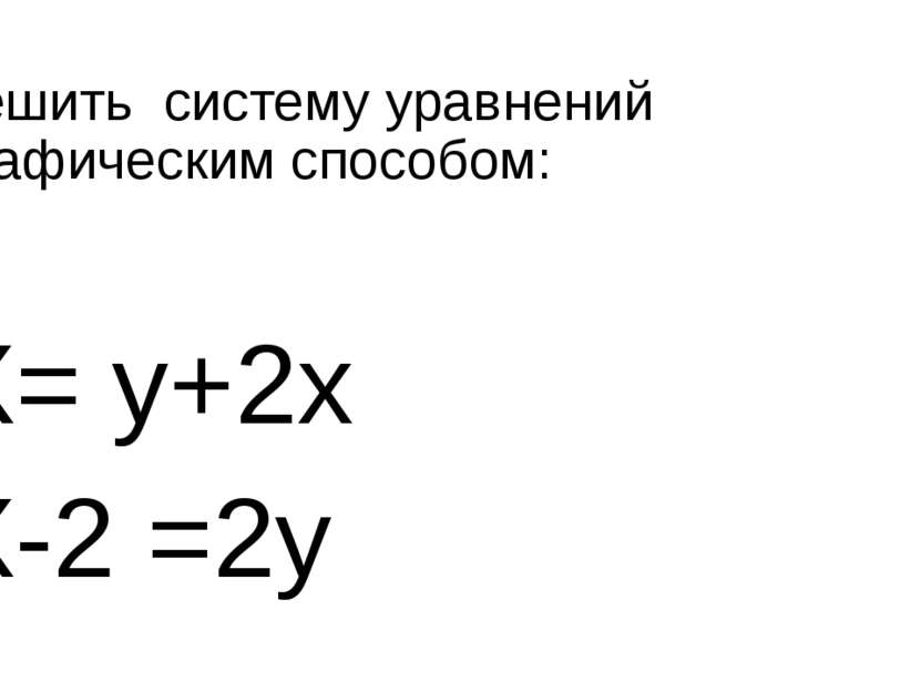 Решить систему уравнений графическим способом: X= y+2x X-2 =2y
