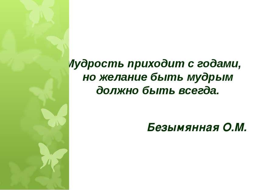 Мудрость приходит с годами, но желание быть мудрым должно быть всегда. Безымя...