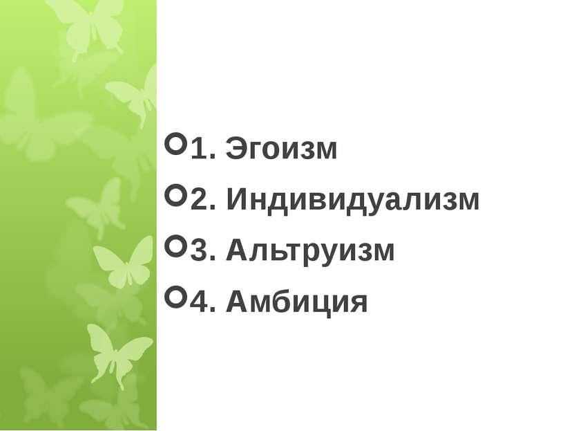 * 1. Эгоизм 2. Индивидуализм 3. Альтруизм 4. Амбиция