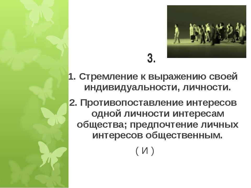 3. 1. Стремление к выражению своей индивидуальности, личности. 2. Противопост...
