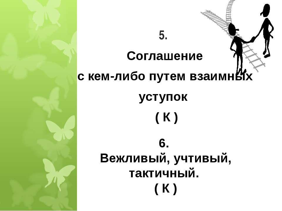 5. Соглашение с кем-либо путем взаимных уступок ( К ) * 6. Вежливый, учтивый,...