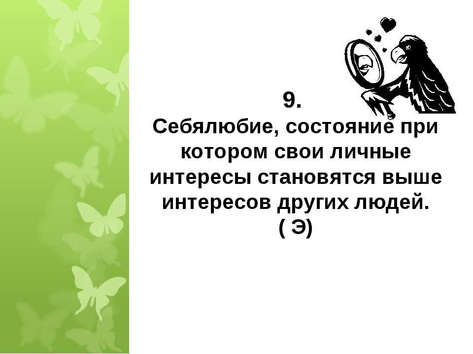 * 9. Себялюбие, состояние при котором свои личные интересы становятся выше ин...